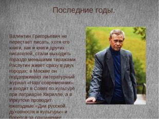 Последние годы. Валентин Григорьевич не перестаёт писать, хотя его книги, ка