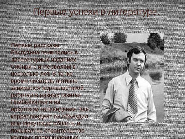 Первые успехи в литературе. Первые рассказы Распутина появлялись в литератур...