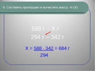 6. Составить пропорцию и вычислить массу m (Х). 588 г – Х г 294 г – 342 г Х =