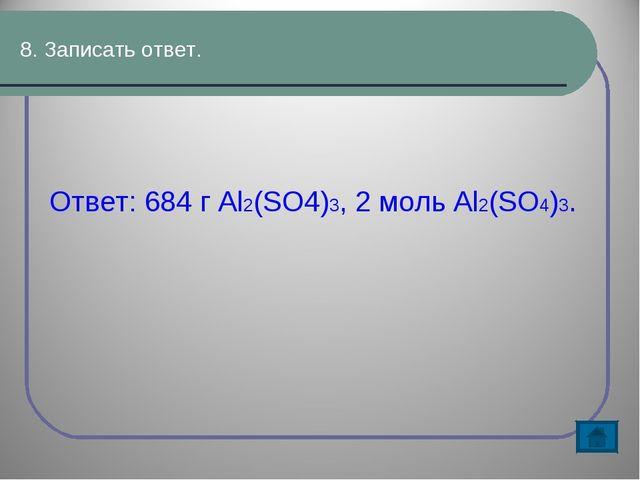 8. Записать ответ. Ответ: 684 г Al2(SO4)3, 2 моль Al2(SO4)3.