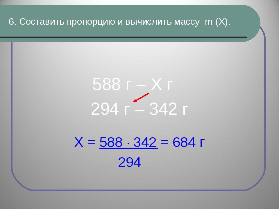 6. Составить пропорцию и вычислить массу m (Х). 588 г – Х г 294 г – 342 г Х =...