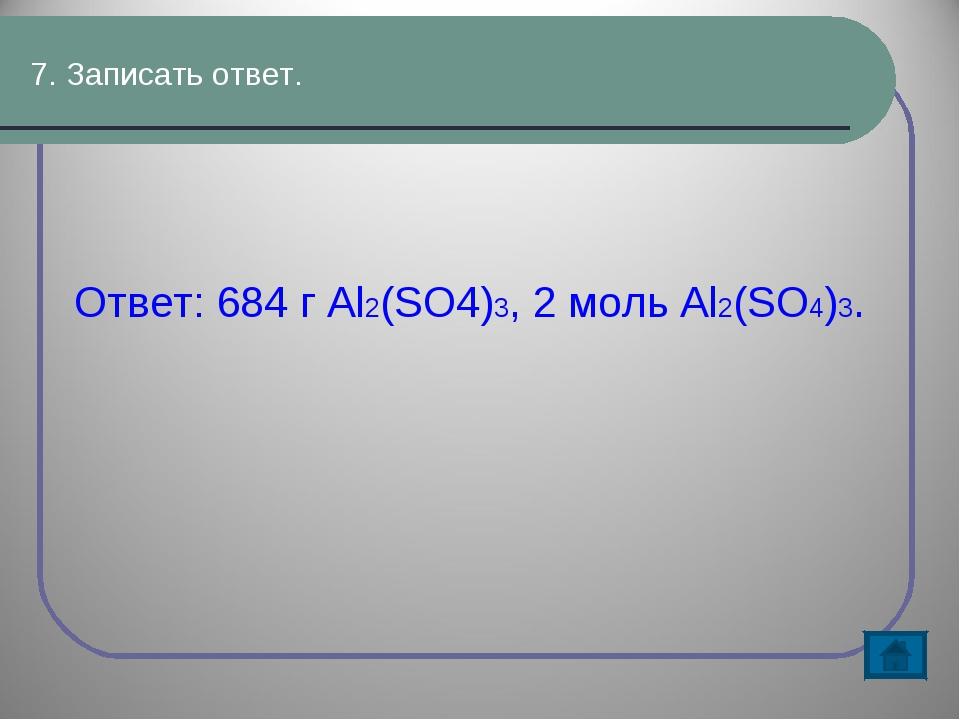 7. Записать ответ. Ответ: 684 г Al2(SO4)3, 2 моль Al2(SO4)3.