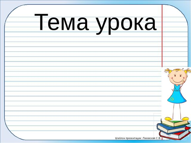Тема урока Шаблон презентации: Лазовская С.В.