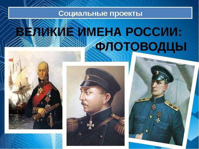 Социальные проекты ВЕЛИКИЕ ИМЕНА РОССИИ: ФЛОТОВОДЦЫ .