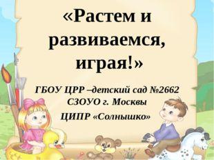 «Растем и развиваемся, играя!» ГБОУ ЦРР –детский сад №2662 СЗОУО г. Москвы Ц