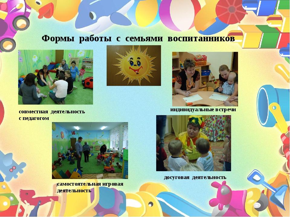 Формы работы с семьями воспитанников совместная деятельность с педагогом сам...