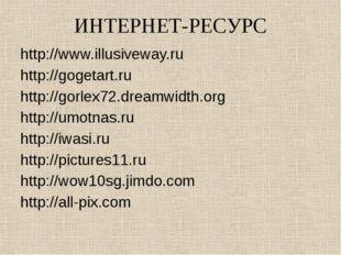 ИНТЕРНЕТ-РЕСУРС http://www.illusiveway.ru http://gogetart.ru http://gorlex72.
