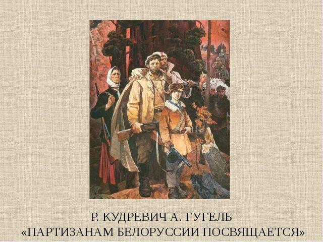 Р. КУДРЕВИЧ А. ГУГЕЛЬ «ПАРТИЗАНАМ БЕЛОРУССИИ ПОСВЯЩАЕТСЯ»