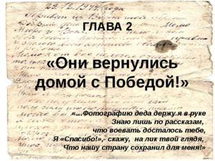 ГЛАВА 2 «Они вернулись домой с Победой!» «…Фотографию деда держу я в руке Зна