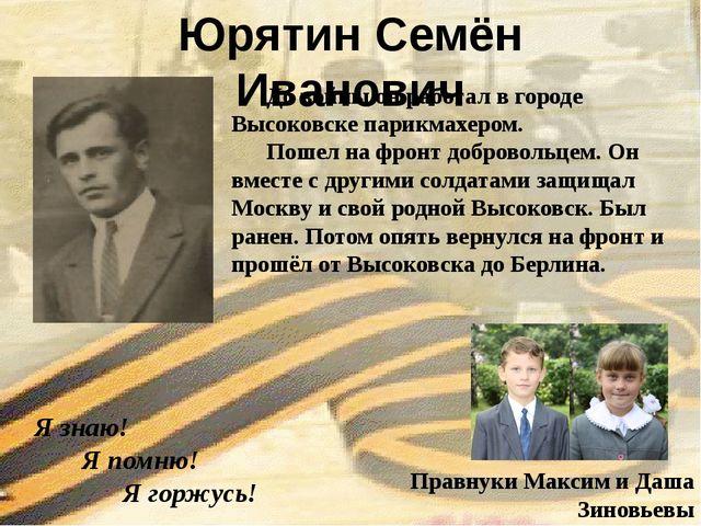 Юрятин Семён Иванович Я знаю! Я помню! Я горжусь! Правнуки Максим и Даша Зино...