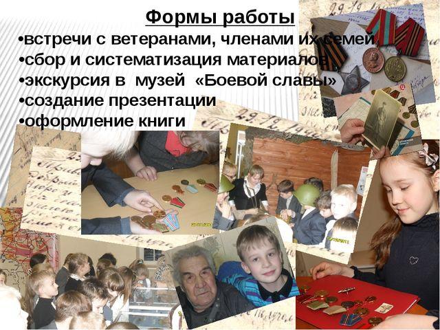 Формы работы •встречи с ветеранами, членами их семей •сбор и систематизация м...