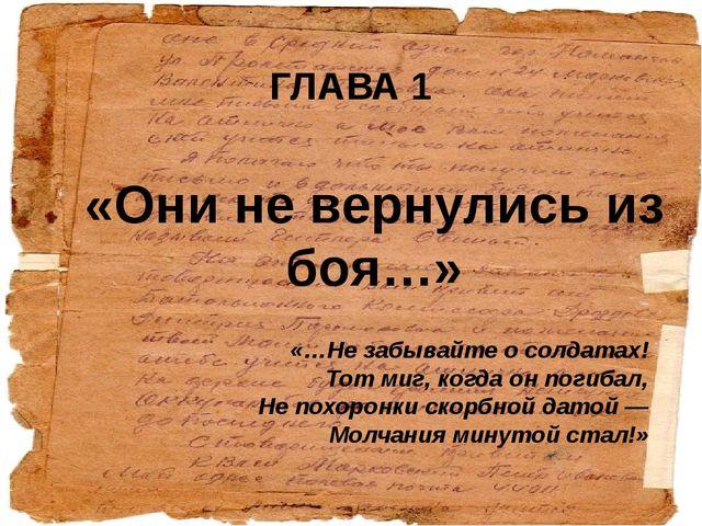 «Они не вернулись из боя…» ГЛАВА 1 «…Не забывайте о солдатах! Тот миг, когда...