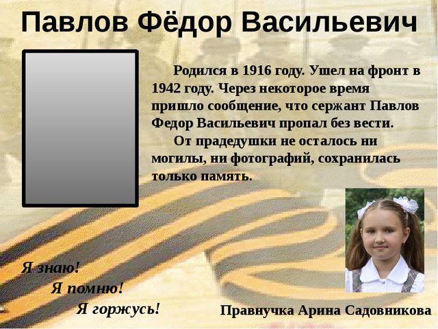 Я знаю! Я помню! Я горжусь! Павлов Фёдор Васильевич Правнучка Арина Садовник...