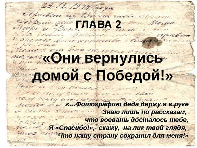 ГЛАВА 2 «Они вернулись домой с Победой!» «…Фотографию деда держу я в руке Зна...