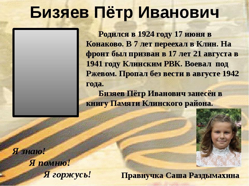 Я знаю! Я помню! Я горжусь! Бизяев Пётр Иванович Правнучка Саша Раздымахина...
