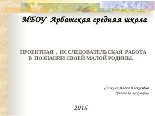 МБОУ Арбатская средняя школа ПРОЕКТНАЯ , ИССЛЕДОВАТЕЛЬСКАЯ РАБОТА В ПОЗНАНИИ