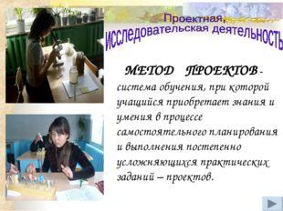 МЕТОД ПРОЕКТОВ - система обучения, при которой учащийся приобретает знания и