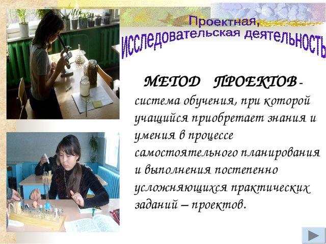 МЕТОД ПРОЕКТОВ - система обучения, при которой учащийся приобретает знания и...