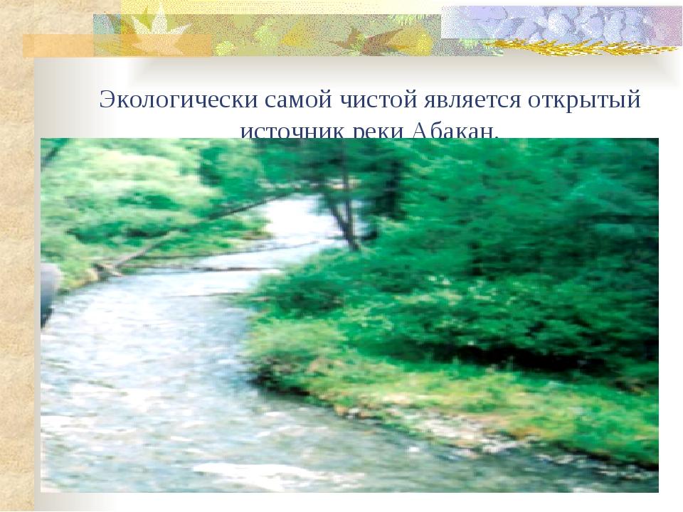 Экологически самой чистой является открытый источник реки Абакан.