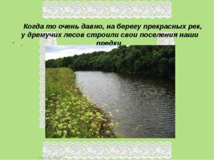 Когда то очень давно, на берегу прекрасных рек, у дремучих лесов строили сво
