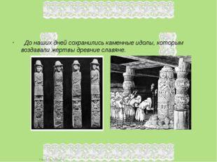 До наших дней сохранились каменные идолы, которым воздавали жертвы древние с