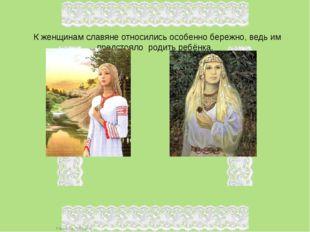 К женщинам славяне относились особенно бережно, ведь им предстояло родить ре