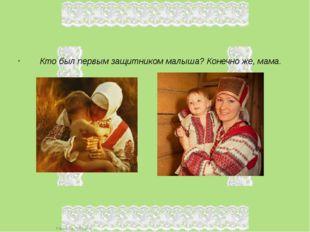 Кто был первым защитником малыша? Конечно же, мама. FokinaLida.75@mail.ru