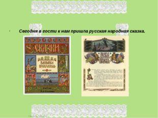 Сегодня в гости к нам пришла русская народная сказка. FokinaLida.75@mail.ru