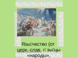Язы́чество (от церк.-слав. ıảзы́цы «народы», производное от церк.-слав. ꙗзыкъ