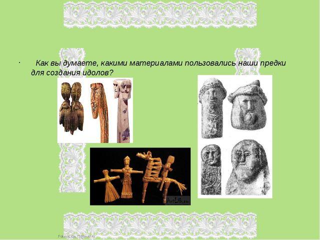 Как вы думаете, какими материалами пользовались наши предки для создания идо...