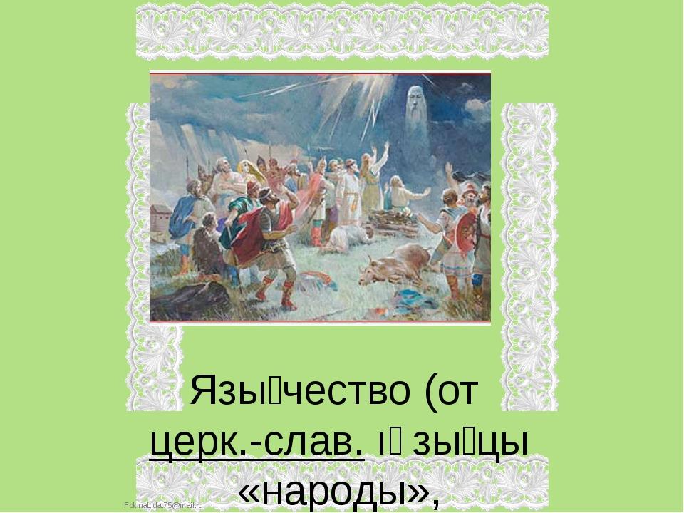 Язы́чество (от церк.-слав. ıảзы́цы «народы», производное от церк.-слав. ꙗзыкъ...
