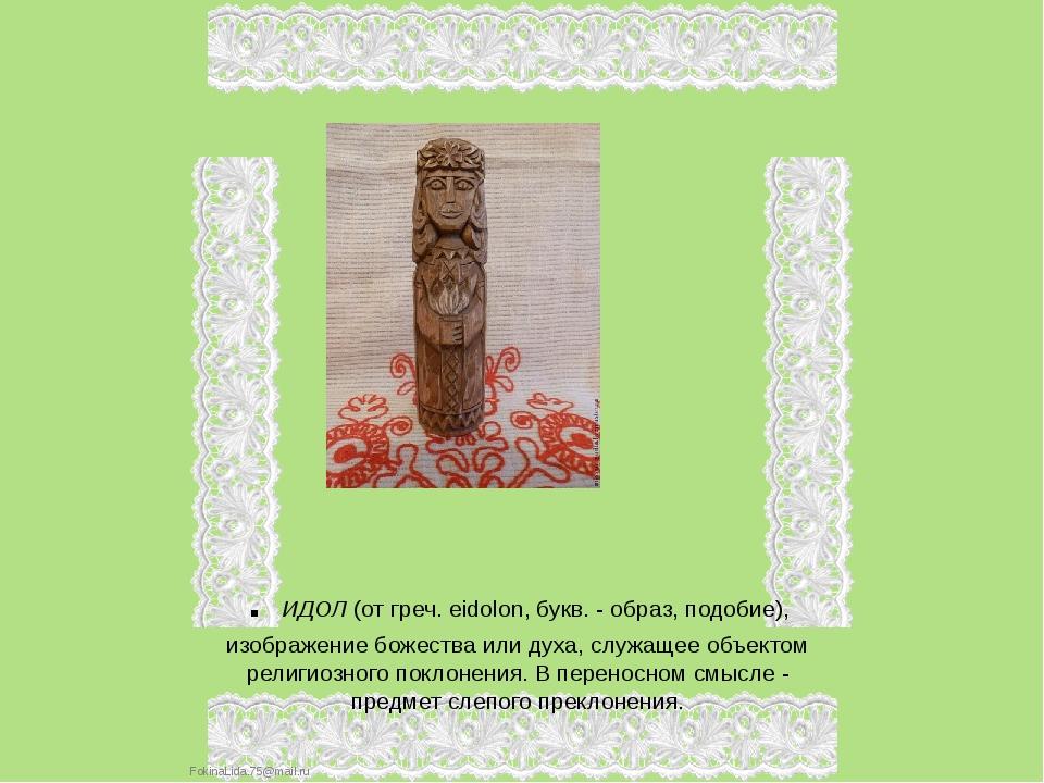 . ИДОЛ (от греч. eidolon, букв. - образ, подобие), изображение божества или д...