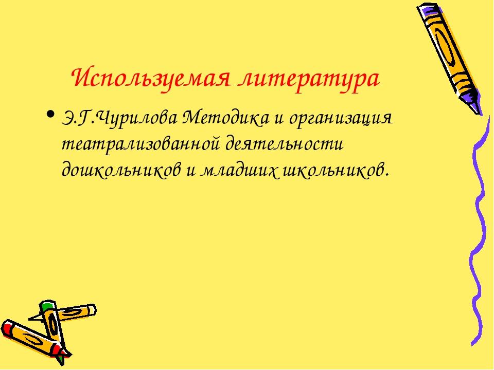 Используемая литература Э.Г.Чурилова Методика и организация театрализованной...