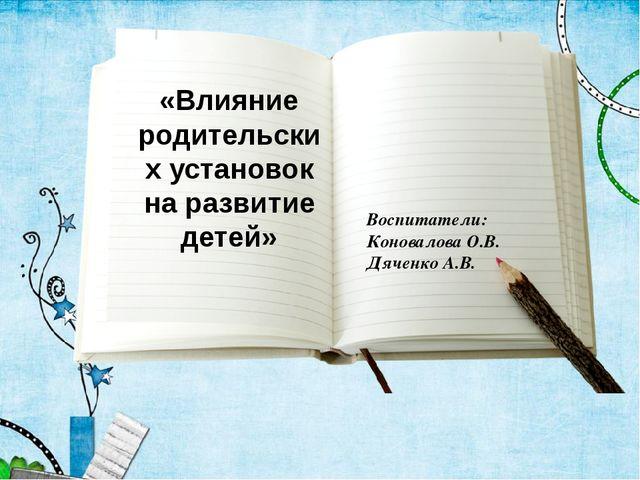 «Влияние родительских установок на развитие детей» Воспитатели: Коновалова О....