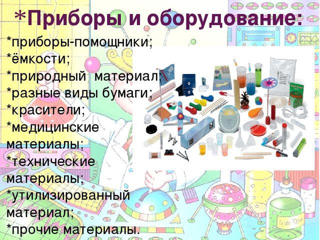 Приборы и оборудование: *приборы-помощники; *ёмкости; *природный материал; *р...