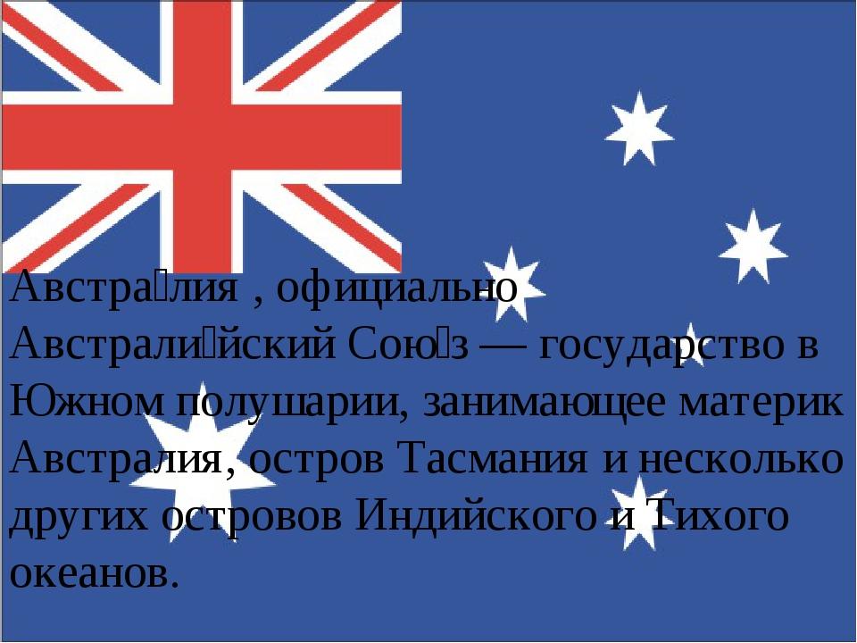 Австра́лия , официально Австрали́йский Сою́з — государство в Южном полушарии,...