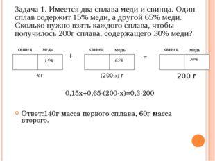 0,15х+0,65∙(200-х)=0,3∙200 Задача 1. Имеется два сплава меди и свинца. Один с