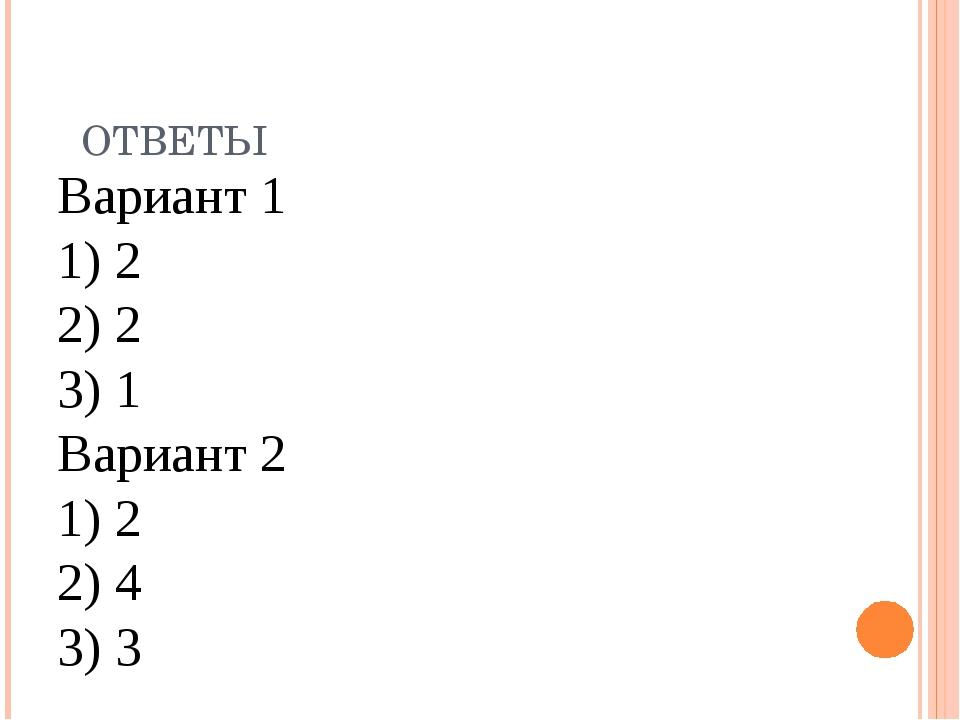 Вариант 1 1) 2 2) 2 3) 1 Вариант 2 1) 2 2) 4 3) 3 ОТВЕТЫ