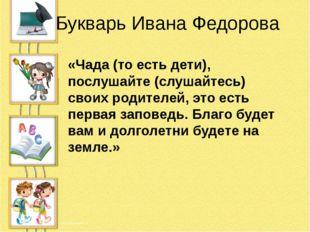 Букварь Ивана Федорова «Чада (то есть дети), послушайте (слушайтесь) своих ро