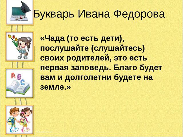 Букварь Ивана Федорова «Чада (то есть дети), послушайте (слушайтесь) своих ро...