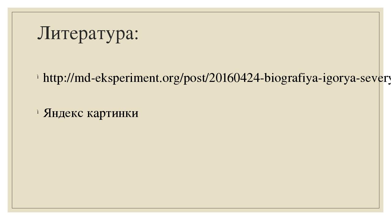 Литература: http://md-eksperiment.org/post/20160424-biografiya-igorya-severya...