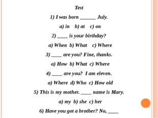 Test 1) I was born ______ July. a) in b) at c) on 2) ____ is your birthday? a