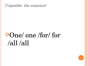 Unjumble the sentence! One/ one /for/ for /all /all