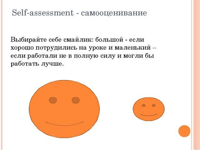 Self-assessment - cамооценивание Выбирайте себе смайлик: большой - если хорош...