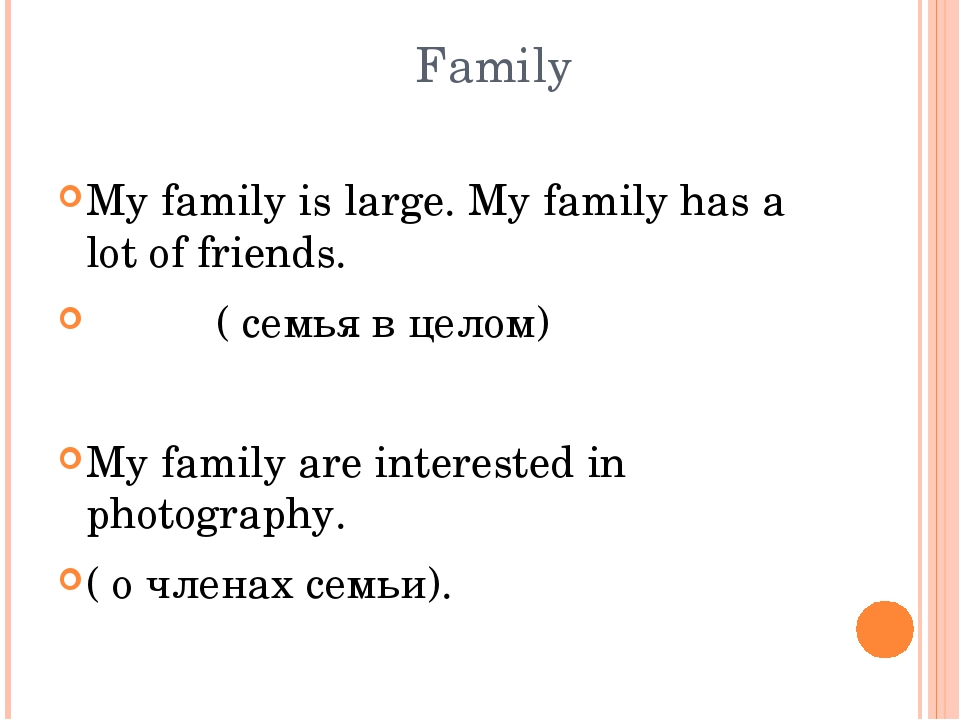 Family My family is large. My family has a lot of friends. ( семья в целом)...