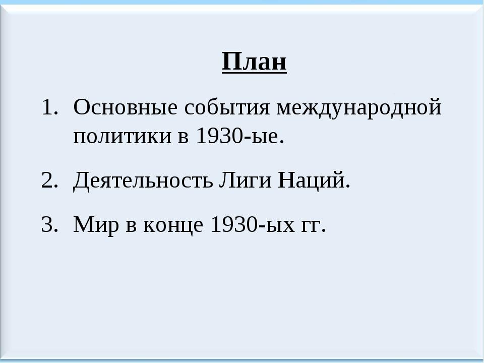 План Основные события международной политики в 1930-ые. Деятельность Лиги Нац...