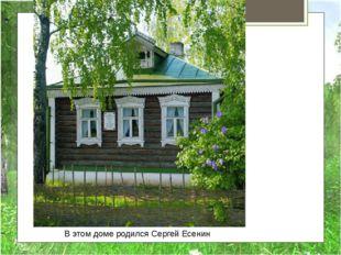 В этом доме родился Сергей Есенин