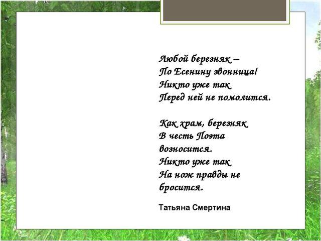 Любой березняк – По Есенину звонница! Никто уже так Перед ней не помолится....