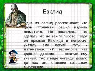 Одна из легенд рассказывает, что царь Птолемей решил изучить геометрию. Но ок