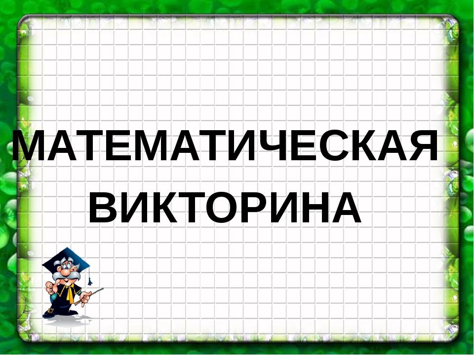 МАТЕМАТИЧЕСКАЯ ВИКТОРИНА